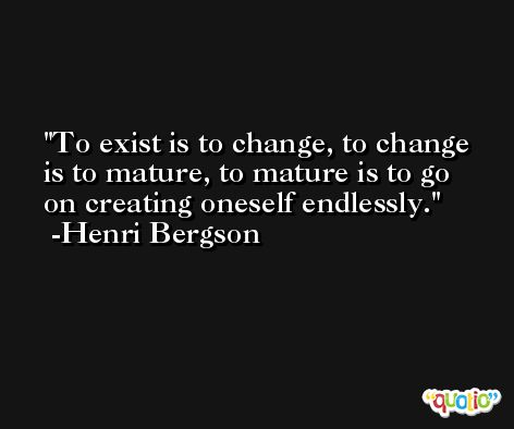To exist is to change, to change is to mature, to mature is to go on creating oneself endlessly. -Henri Bergson
