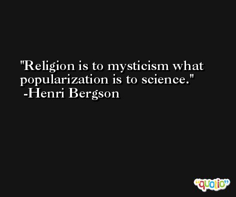 Religion is to mysticism what popularization is to science. -Henri Bergson