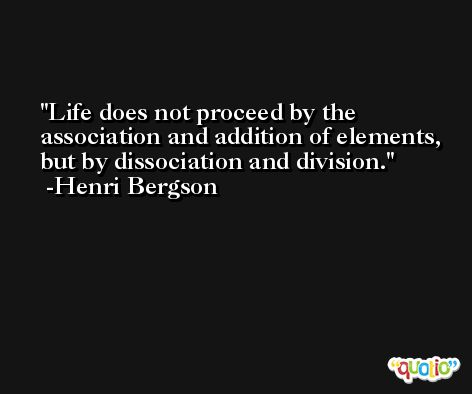 Life does not proceed by the association and addition of elements, but by dissociation and division. -Henri Bergson