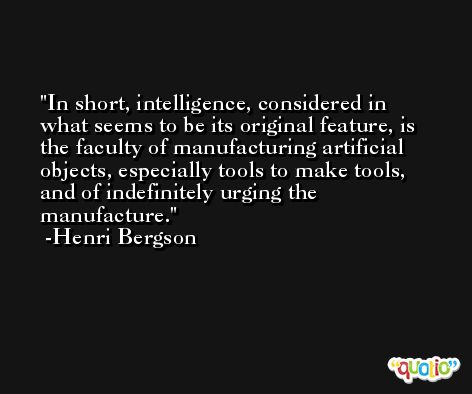 In short, intelligence, considered in what seems to be its original feature, is the faculty of manufacturing artificial objects, especially tools to make tools, and of indefinitely urging the manufacture. -Henri Bergson