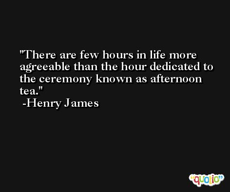 There are few hours in life more agreeable than the hour dedicated to the ceremony known as afternoon tea. -Henry James