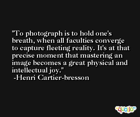To photograph is to hold one's breath, when all faculties converge to capture fleeting reality. It's at that precise moment that mastering an image becomes a great physical and intellectual joy. -Henri Cartier-bresson