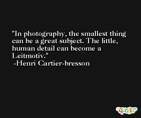 In photography, the smallest thing can be a great subject. The little, human detail can become a Leitmotiv. -Henri Cartier-bresson
