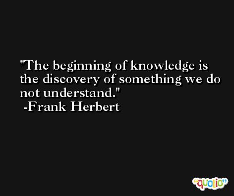 The beginning of knowledge is the discovery of something we do not understand. -Frank Herbert