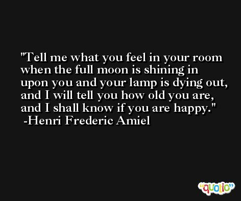 Tell me what you feel in your room when the full moon is shining in upon you and your lamp is dying out, and I will tell you how old you are, and I shall know if you are happy. -Henri Frederic Amiel
