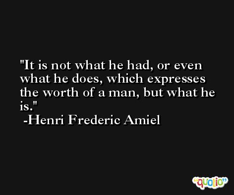 It is not what he had, or even what he does, which expresses the worth of a man, but what he is. -Henri Frederic Amiel