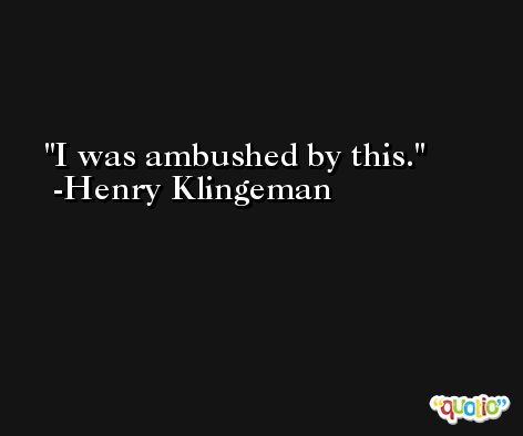 I was ambushed by this. -Henry Klingeman