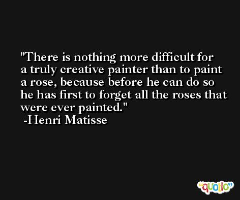 There is nothing more difficult for a truly creative painter than to paint a rose, because before he can do so he has first to forget all the roses that were ever painted. -Henri Matisse