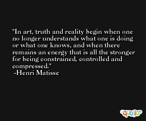 In art, truth and reality begin when one no longer understands what one is doing or what one knows, and when there remains an energy that is all the stronger for being constrained, controlled and compressed. -Henri Matisse