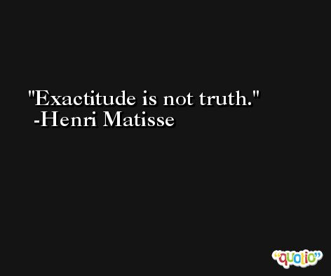 Exactitude is not truth. -Henri Matisse
