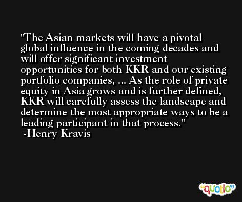 The Asian markets will have a pivotal global influence in the coming decades and will offer significant investment opportunities for both KKR and our existing portfolio companies, ... As the role of private equity in Asia grows and is further defined, KKR will carefully assess the landscape and determine the most appropriate ways to be a leading participant in that process. -Henry Kravis