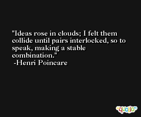 Ideas rose in clouds; I felt them collide until pairs interlocked, so to speak, making a stable combination. -Henri Poincare