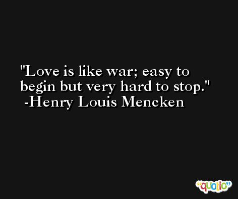 Love is like war; easy to begin but very hard to stop. -Henry Louis Mencken