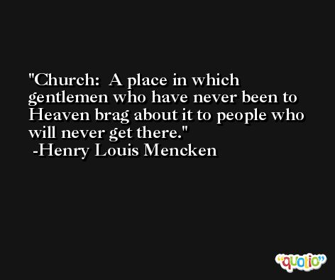 Church:  A place in which gentlemen who have never been to Heaven brag about it to people who will never get there. -Henry Louis Mencken