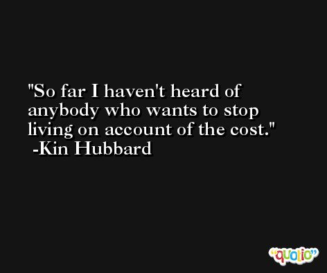 So far I haven't heard of anybody who wants to stop living on account of the cost. -Kin Hubbard