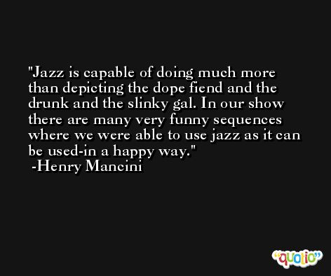 Jazz is capable of doing much more than depicting the dope fiend and the drunk and the slinky gal. In our show there are many very funny sequences where we were able to use jazz as it can be used-in a happy way. -Henry Mancini