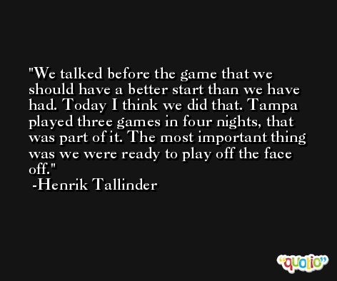 We talked before the game that we should have a better start than we have had. Today I think we did that. Tampa played three games in four nights, that was part of it. The most important thing was we were ready to play off the face off. -Henrik Tallinder