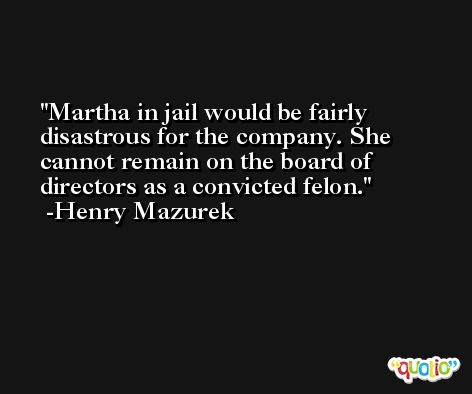 Martha in jail would be fairly disastrous for the company. She cannot remain on the board of directors as a convicted felon. -Henry Mazurek