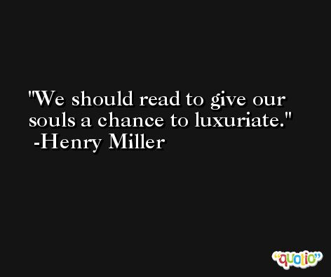 We should read to give our souls a chance to luxuriate. -Henry Miller