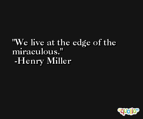 We live at the edge of the miraculous. -Henry Miller