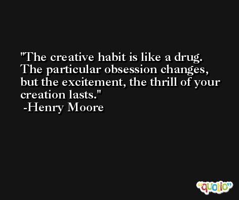 The creative habit is like a drug. The particular obsession changes, but the excitement, the thrill of your creation lasts. -Henry Moore