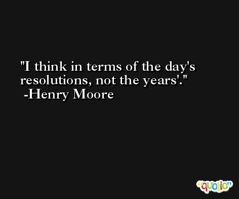 I think in terms of the day's resolutions, not the years'. -Henry Moore