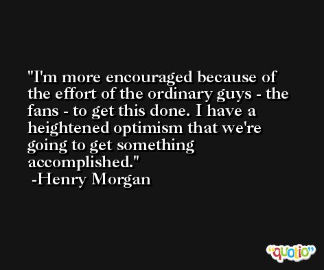 I'm more encouraged because of the effort of the ordinary guys - the fans - to get this done. I have a heightened optimism that we're going to get something accomplished. -Henry Morgan