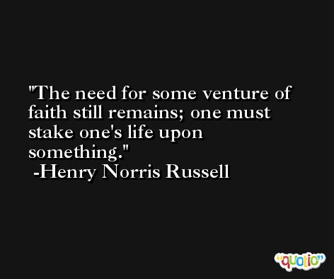 The need for some venture of faith still remains; one must stake one's life upon something. -Henry Norris Russell