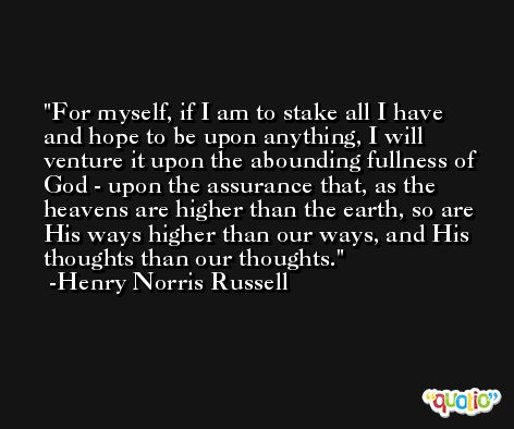 For myself, if I am to stake all I have and hope to be upon anything, I will venture it upon the abounding fullness of God - upon the assurance that, as the heavens are higher than the earth, so are His ways higher than our ways, and His thoughts than our thoughts. -Henry Norris Russell