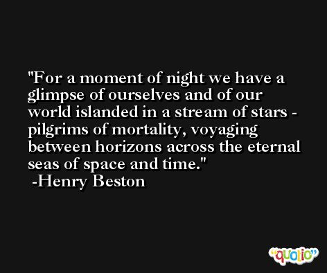 For a moment of night we have a glimpse of ourselves and of our world islanded in a stream of stars - pilgrims of mortality, voyaging between horizons across the eternal seas of space and time. -Henry Beston