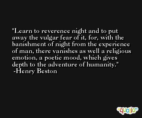 Learn to reverence night and to put away the vulgar fear of it, for, with the banishment of night from the experience of man, there vanishes as well a religious emotion, a poetic mood, which gives depth to the adventure of humanity. -Henry Beston