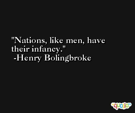 Nations, like men, have their infancy. -Henry Bolingbroke