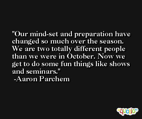 Our mind-set and preparation have changed so much over the season. We are two totally different people than we were in October. Now we get to do some fun things like shows and seminars. -Aaron Parchem