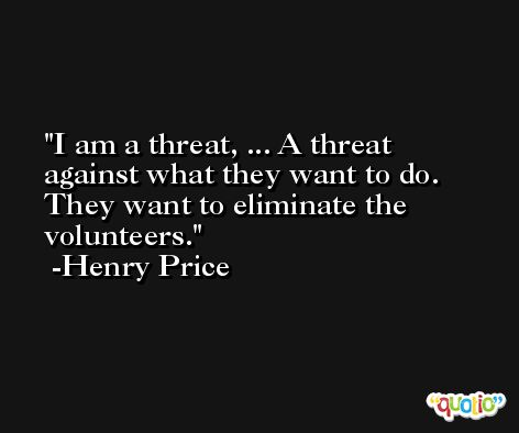 I am a threat, ... A threat against what they want to do. They want to eliminate the volunteers. -Henry Price