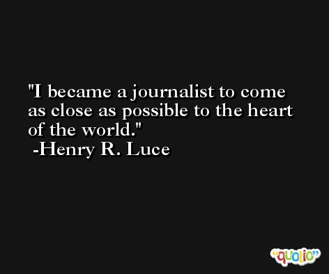 I became a journalist to come as close as possible to the heart of the world. -Henry R. Luce
