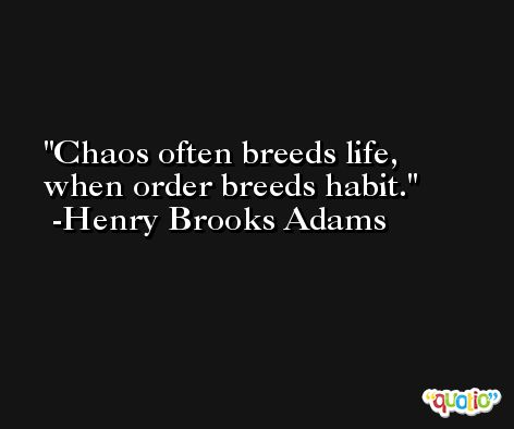 Chaos often breeds life, when order breeds habit. -Henry Brooks Adams