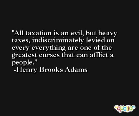 All taxation is an evil, but heavy taxes, indiscriminately levied on every everything are one of the greatest curses that can afflict a people. -Henry Brooks Adams