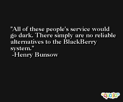 All of these people's service would go dark. There simply are no reliable alternatives to the BlackBerry system. -Henry Bunsow