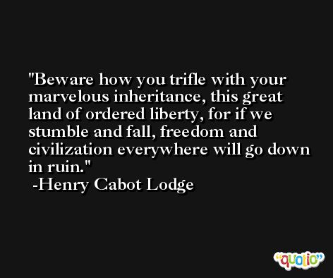 Beware how you trifle with your marvelous inheritance, this great land of ordered liberty, for if we stumble and fall, freedom and civilization everywhere will go down in ruin. -Henry Cabot Lodge