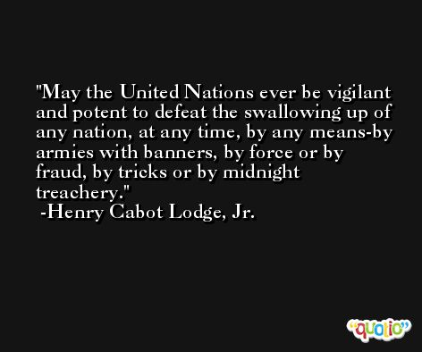May the United Nations ever be vigilant and potent to defeat the swallowing up of any nation, at any time, by any means-by armies with banners, by force or by fraud, by tricks or by midnight treachery. -Henry Cabot Lodge, Jr.