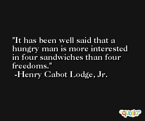 It has been well said that a hungry man is more interested in four sandwiches than four freedoms. -Henry Cabot Lodge, Jr.
