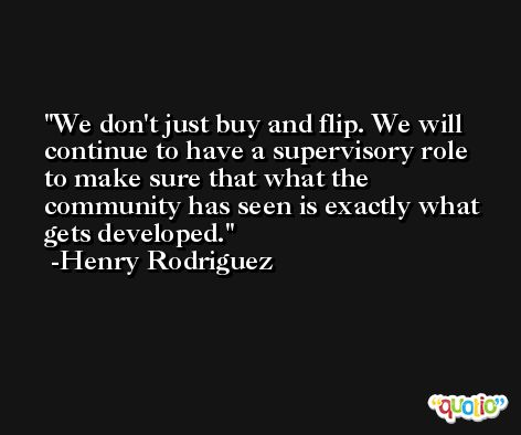 We don't just buy and flip. We will continue to have a supervisory role to make sure that what the community has seen is exactly what gets developed. -Henry Rodriguez