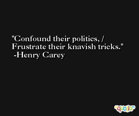 Confound their politics, / Frustrate their knavish tricks. -Henry Carey