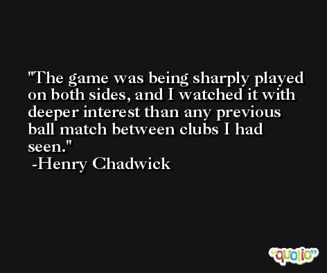 The game was being sharply played on both sides, and I watched it with deeper interest than any previous ball match between clubs I had seen. -Henry Chadwick