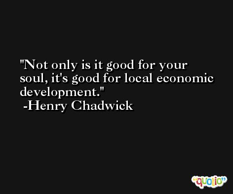 Not only is it good for your soul, it's good for local economic development. -Henry Chadwick