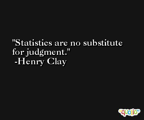 Statistics are no substitute for judgment. -Henry Clay