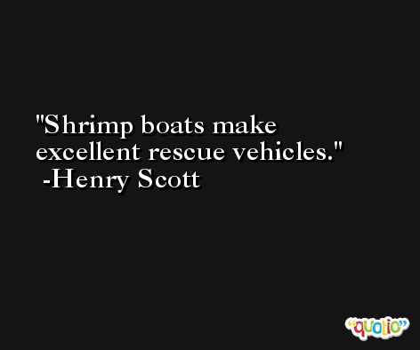 Shrimp boats make excellent rescue vehicles. -Henry Scott