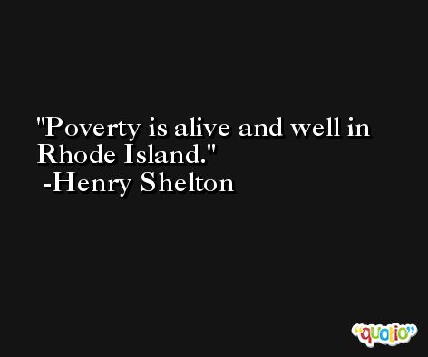 Poverty is alive and well in Rhode Island. -Henry Shelton