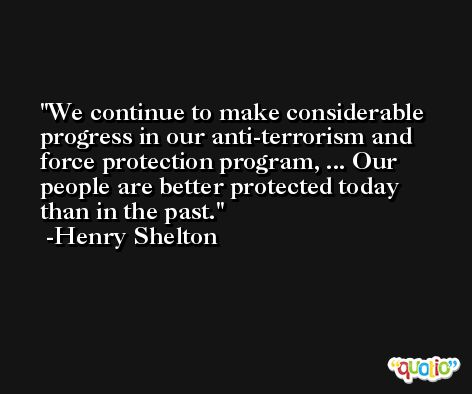 We continue to make considerable progress in our anti-terrorism and force protection program, ... Our people are better protected today than in the past. -Henry Shelton