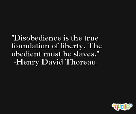 Disobedience is the true foundation of liberty. The obedient must be slaves. -Henry David Thoreau